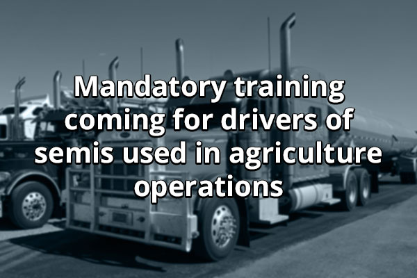 Class 1A - Mandatory training coming for drivers of semis used in agriculture operations